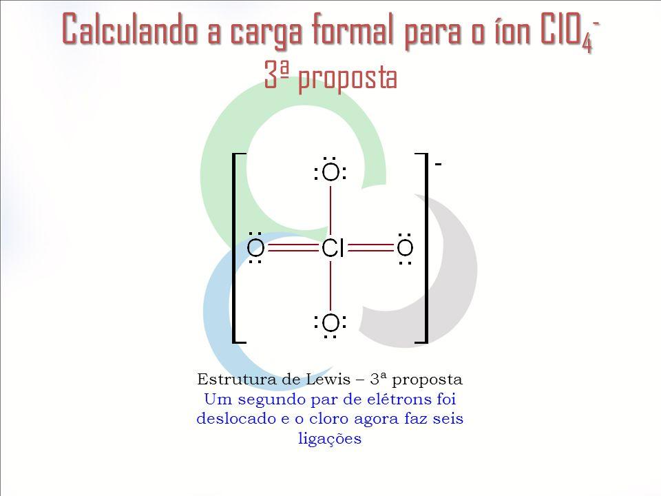 Calculando a carga formal para o íon ClO 4 - Calculando a carga formal para o íon ClO 4 - 3ª proposta Estrutura de Lewis – 3ª proposta Um segundo par