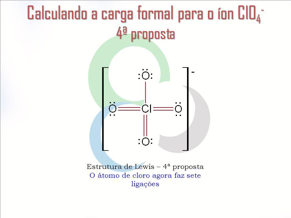 Calculando a carga formal para o íon ClO 4 - 4ª proposta Estrutura de Lewis – 4ª proposta O átomo de cloro agora faz sete ligações