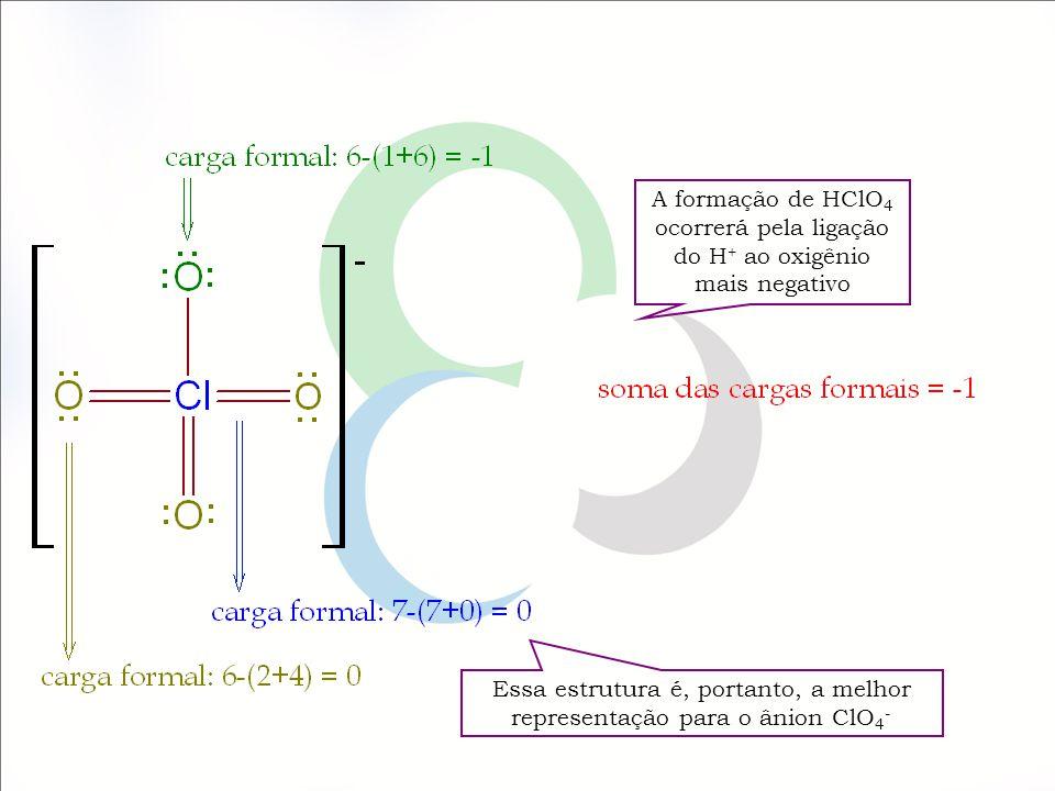 A formação de HClO 4 ocorrerá pela ligação do H + ao oxigênio mais negativo Essa estrutura é, portanto, a melhor representação para o ânion ClO 4 -