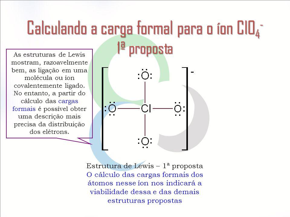 Calculando a carga formal para o íon ClO 4 - 1ª proposta Estrutura de Lewis – 1ª proposta O cálculo das cargas formais dos átomos nesse íon nos indica