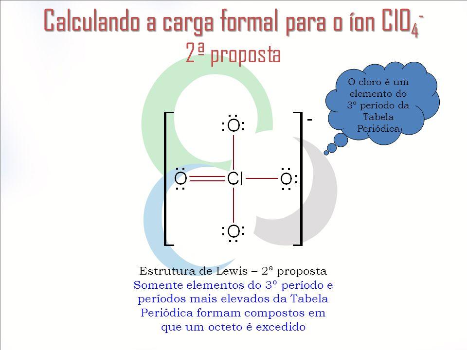 Calculando a carga formal para o íon ClO 4 - Calculando a carga formal para o íon ClO 4 - 2ª proposta Estrutura de Lewis – 2ª proposta Somente element