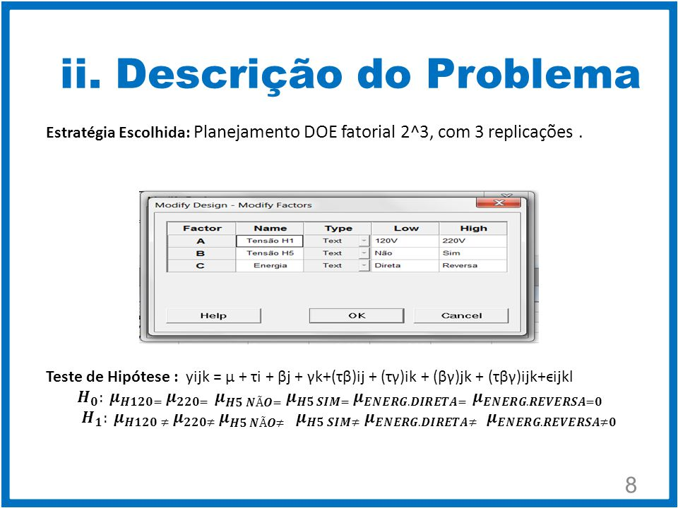{ 9 i = 1,..., a j = 1,..., b k =1,..., c l = 1,..., n Teste de Hipóteses : yijk = µ + τi + βj + γk+(τβ)ij + (τγ)ik + (βγ)jk + (τβγ)ijk+ϵijkl As hipóteses de teste foram denidas como sendo: 1) H0: τ1 = τ2 =...