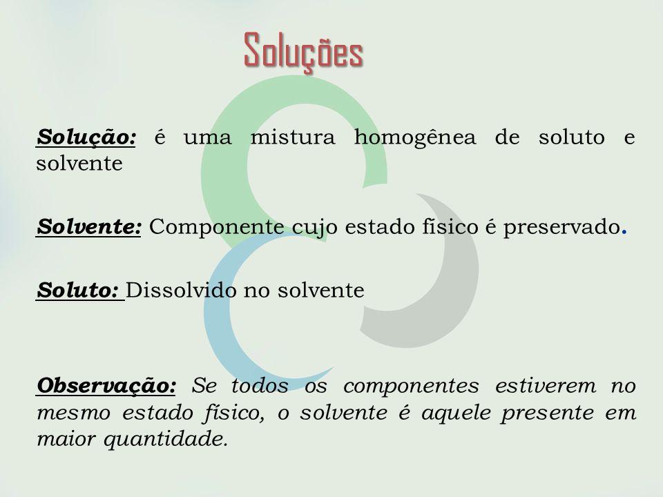 Soluções Solução: é uma mistura homogênea de soluto e solvente Solvente: Componente cujo estado físico é preservado.