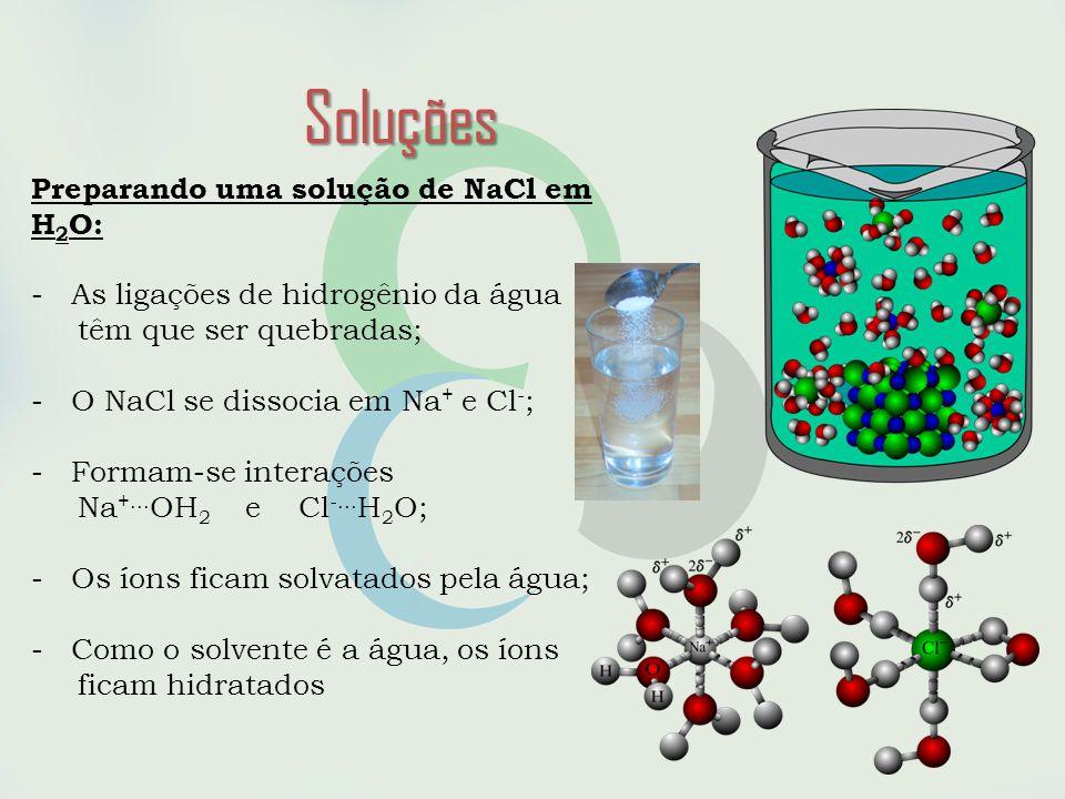 Soluções Preparando uma solução de NaCl em H 2 O: -As ligações de hidrogênio da água têm que ser quebradas; -O NaCl se dissocia em Na + e Cl - ; -Formam-se interações Na +...