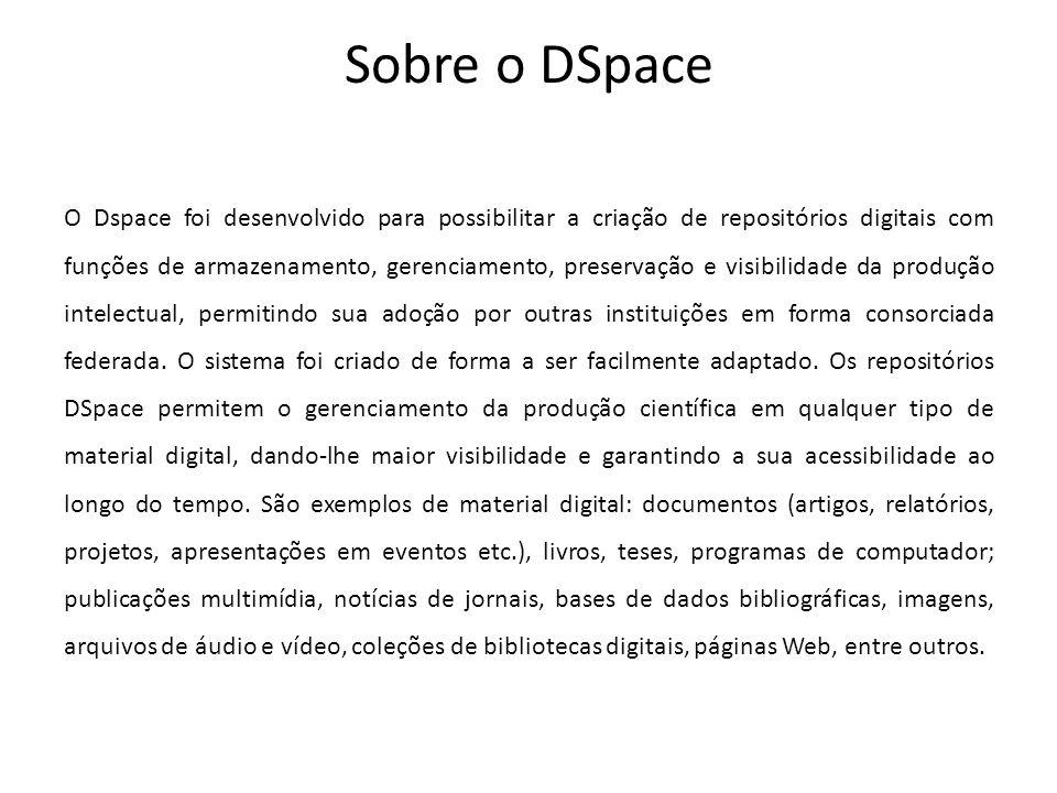 Sobre o DSpace O Dspace foi desenvolvido para possibilitar a criação de repositórios digitais com funções de armazenamento, gerenciamento, preservação e visibilidade da produção intelectual, permitindo sua adoção por outras instituições em forma consorciada federada.