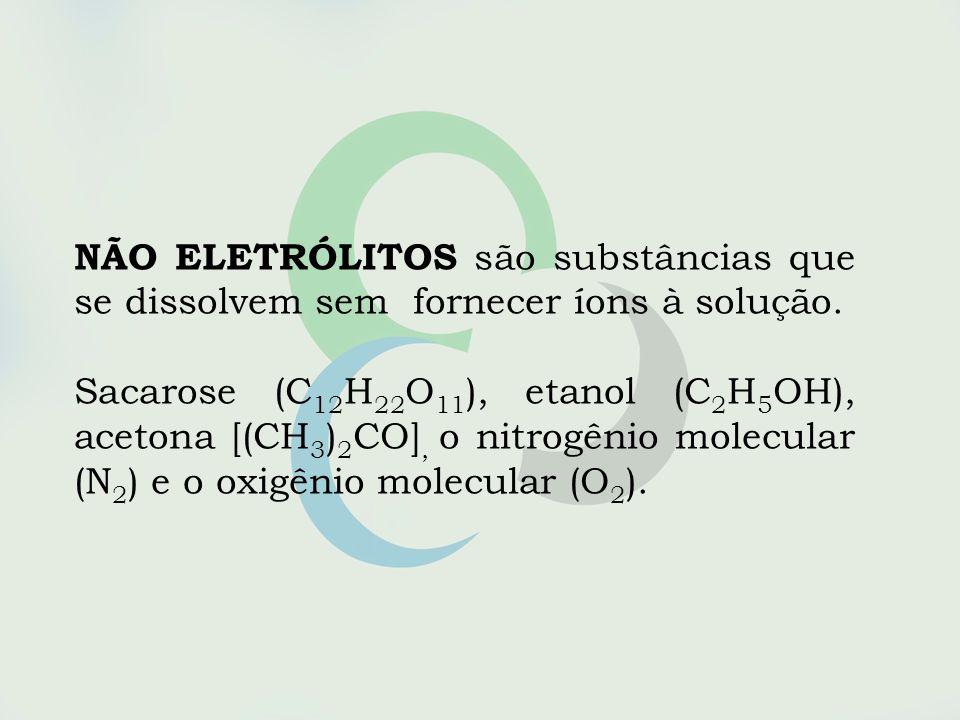NÃO ELETRÓLITOS são substâncias que se dissolvem sem fornecer íons à solução. Sacarose (C 12 H 22 O 11 ), etanol (C 2 H 5 OH), acetona [(CH 3 ) 2 CO],