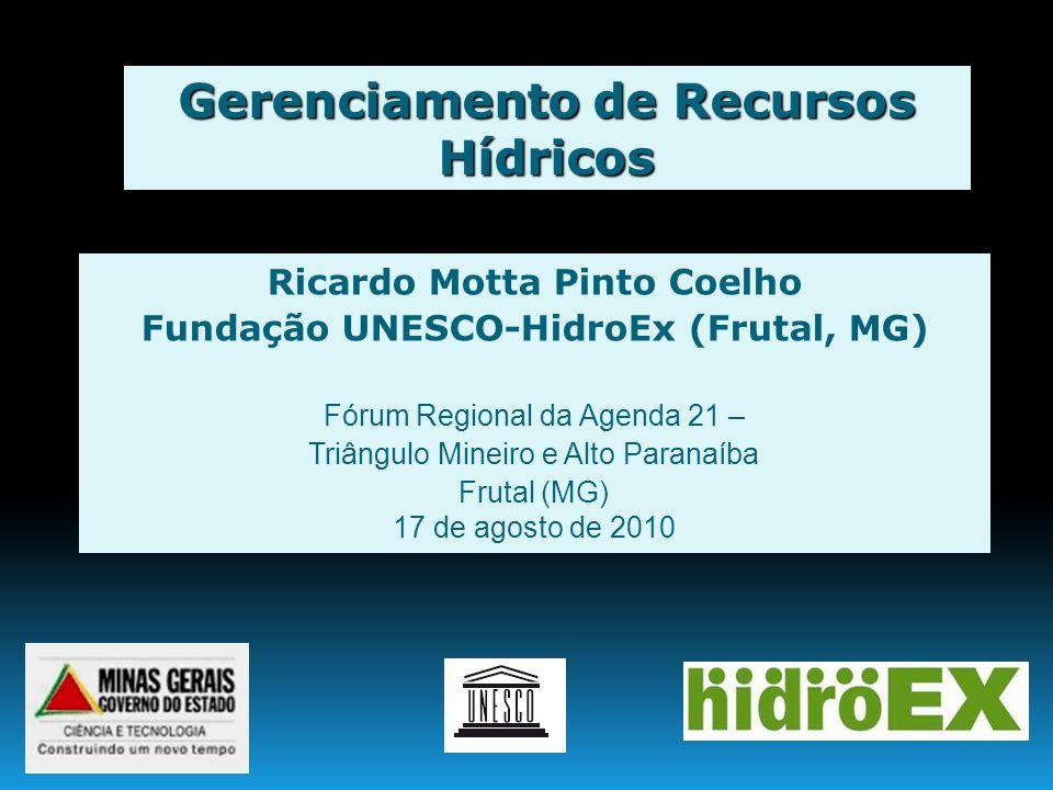 Gerenciamento de Recursos Hídricos Ricardo Motta Pinto Coelho Fundação UNESCO-HidroEx (Frutal, MG) Fórum Regional da Agenda 21 – Triângulo Mineiro e A