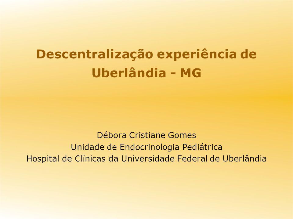 Descentralização experiência de Uberlândia - MG Débora Cristiane Gomes Unidade de Endocrinologia Pediátrica Hospital de Clínicas da Universidade Feder