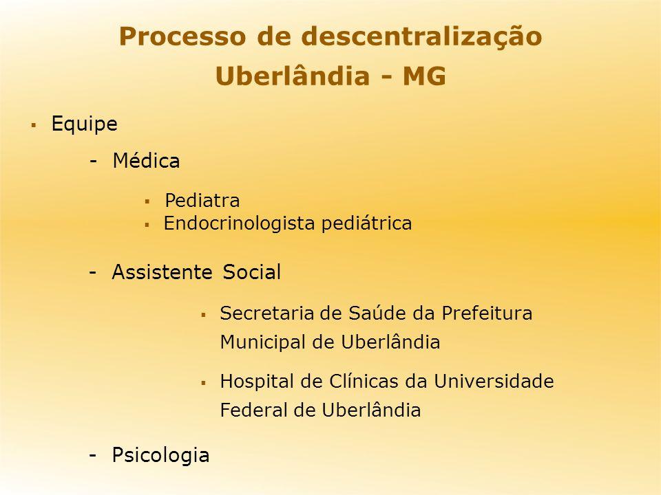 Processo de descentralização Uberlândia - MG Equipe - Médica Pediatra Endocrinologista pediátrica - Assistente Social Secretaria de Saúde da Prefeitur