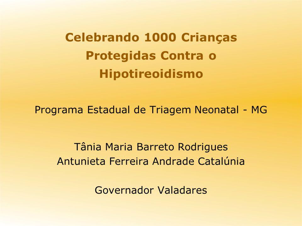 Programa Estadual de Triagem Neonatal - MG Tânia Maria Barreto Rodrigues Antunieta Ferreira Andrade Catalúnia Governador Valadares Celebrando 1000 Crianças Protegidas Contra o Hipotireoidismo