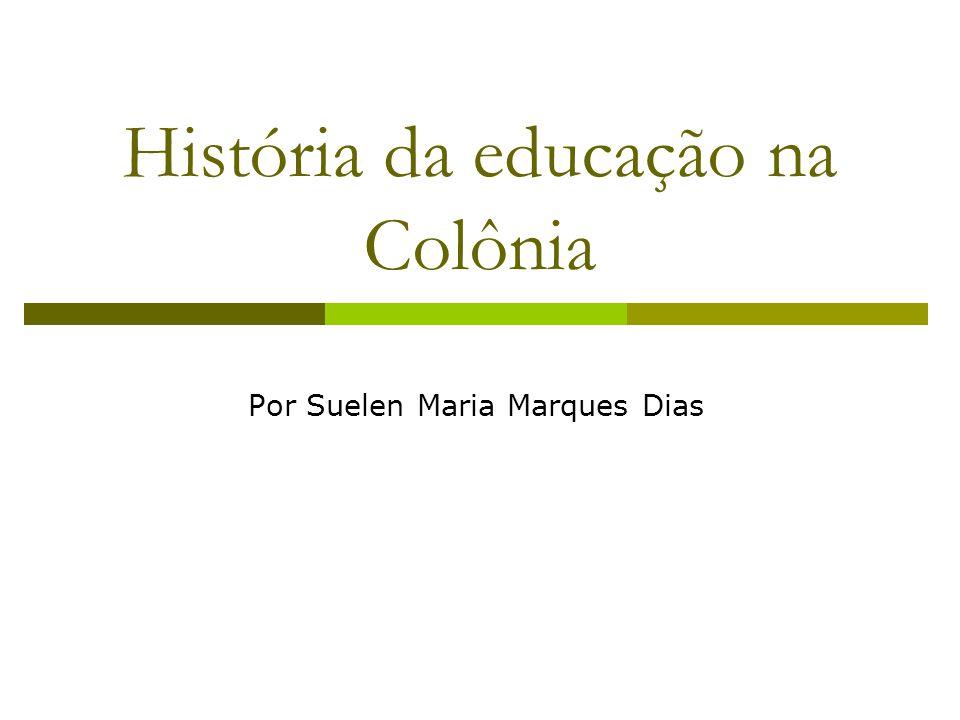 História da educação na Colônia Por Suelen Maria Marques Dias