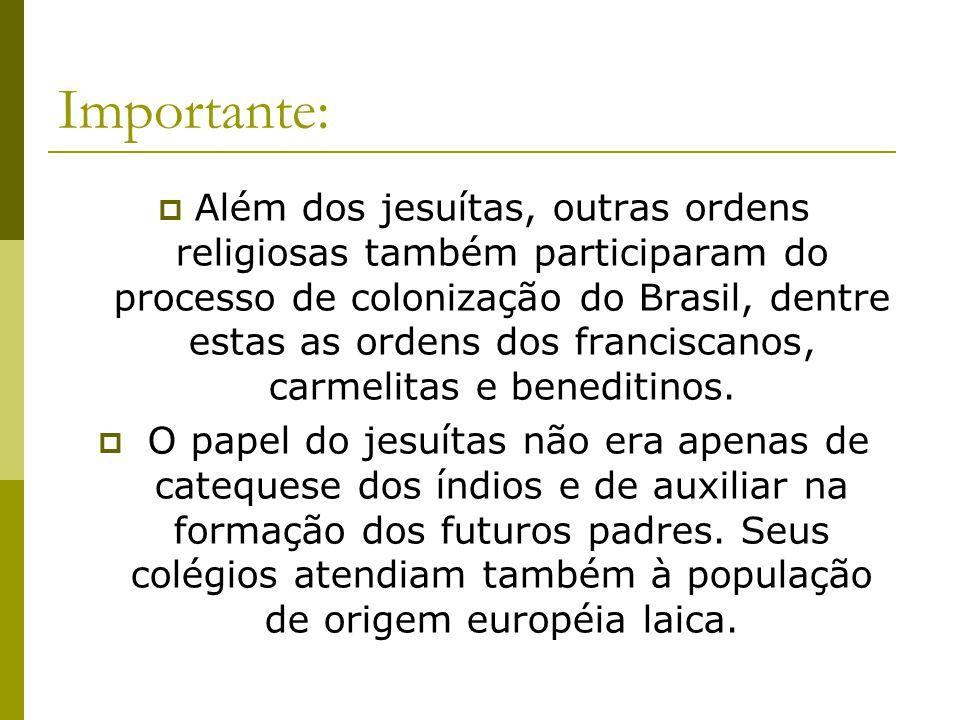 Importante: Além dos jesuítas, outras ordens religiosas também participaram do processo de colonização do Brasil, dentre estas as ordens dos francisca