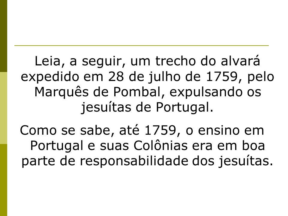 Leia, a seguir, um trecho do alvará expedido em 28 de julho de 1759, pelo Marquês de Pombal, expulsando os jesuítas de Portugal. Como se sabe, até 175
