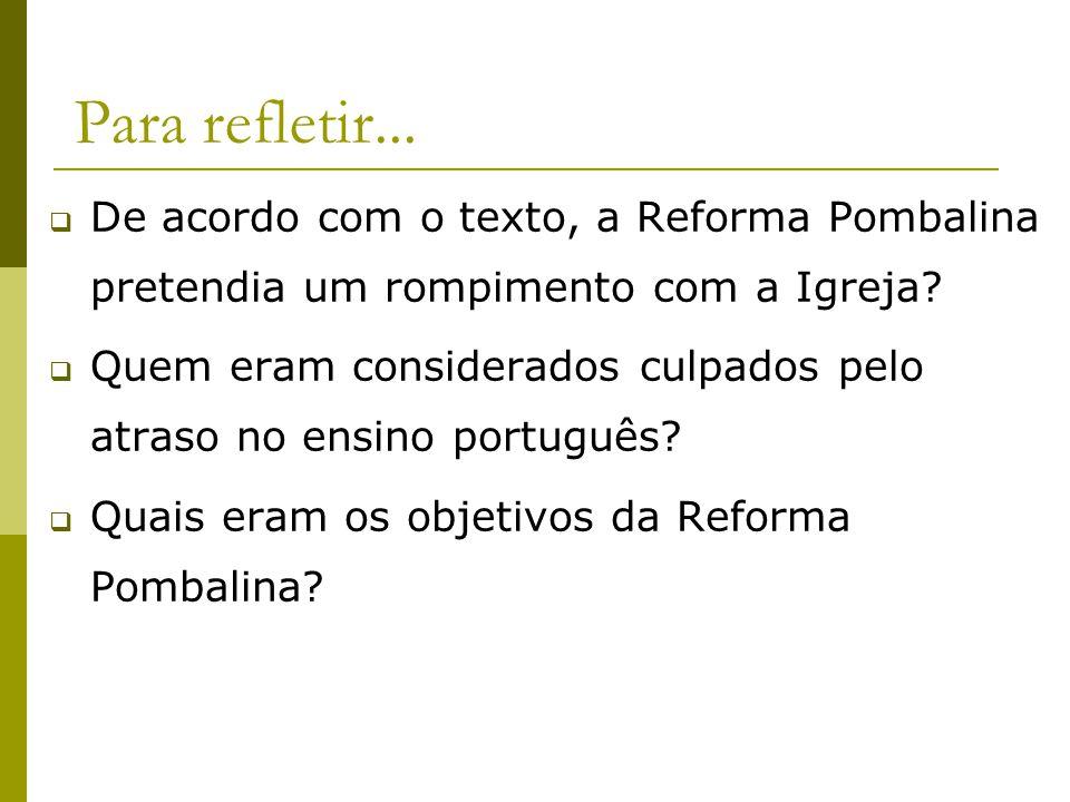 Para refletir... De acordo com o texto, a Reforma Pombalina pretendia um rompimento com a Igreja? Quem eram considerados culpados pelo atraso no ensin
