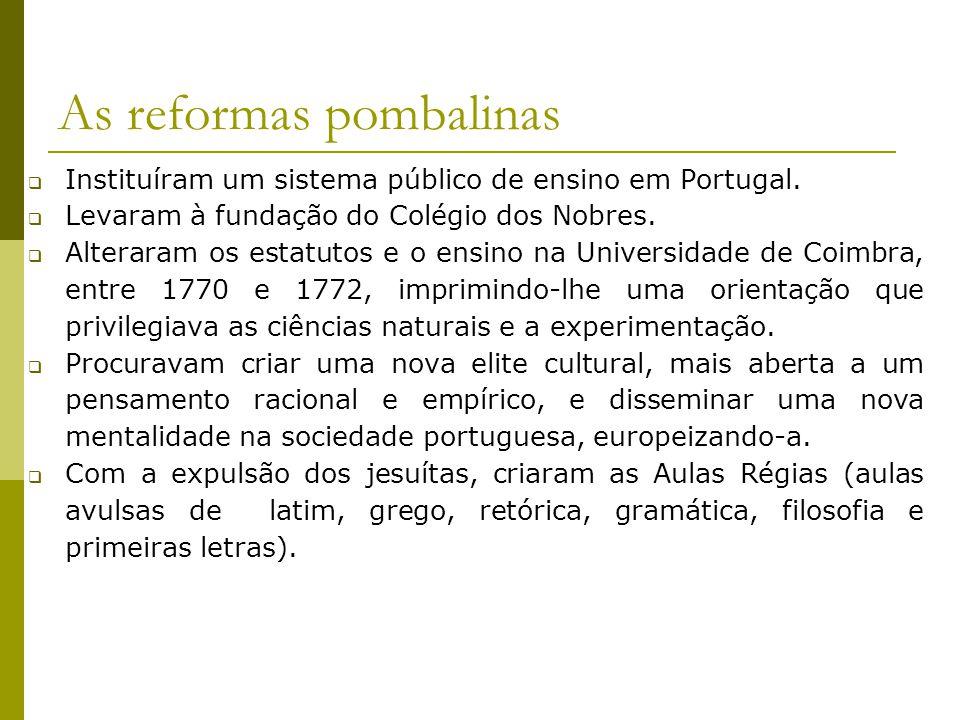 As reformas pombalinas Instituíram um sistema público de ensino em Portugal. Levaram à fundação do Colégio dos Nobres. Alteraram os estatutos e o ensi