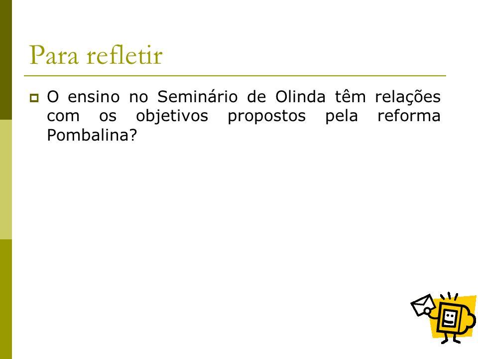 Para refletir O ensino no Seminário de Olinda têm relações com os objetivos propostos pela reforma Pombalina?