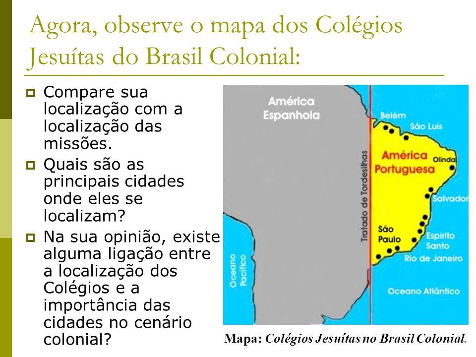 Mapa: Colégios Jesuítas no Brasil Colonial. Agora, observe o mapa dos Colégios Jesuítas do Brasil Colonial: Compare sua localização com a localização