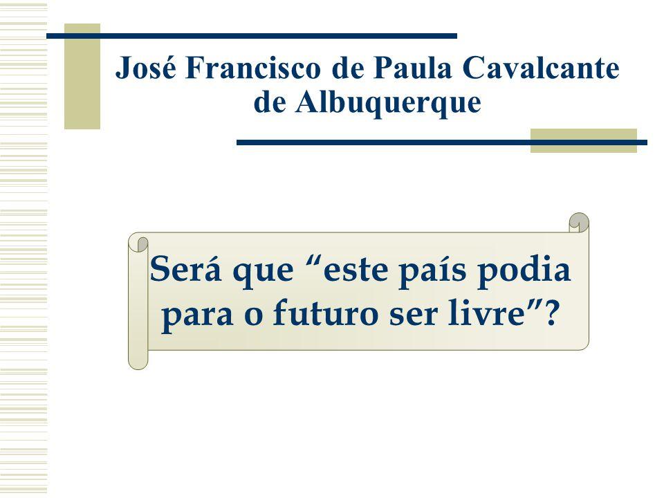 José Francisco de Paula Cavalcante de Albuquerque Será que este país podia para o futuro ser livre?