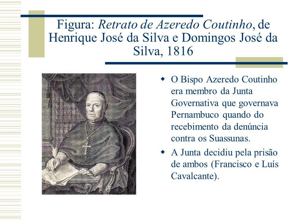 Figura: Retrato de Azeredo Coutinho, de Henrique José da Silva e Domingos José da Silva, 1816 O Bispo Azeredo Coutinho era membro da Junta Governativa