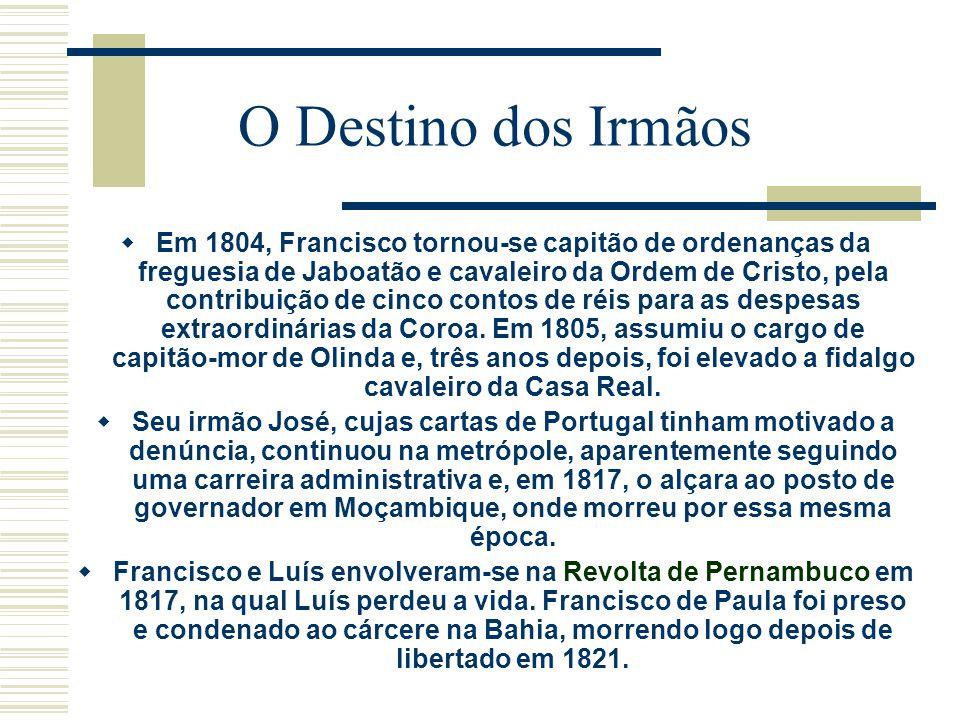 O Destino dos Irmãos Em 1804, Francisco tornou-se capitão de ordenanças da freguesia de Jaboatão e cavaleiro da Ordem de Cristo, pela contribuição de