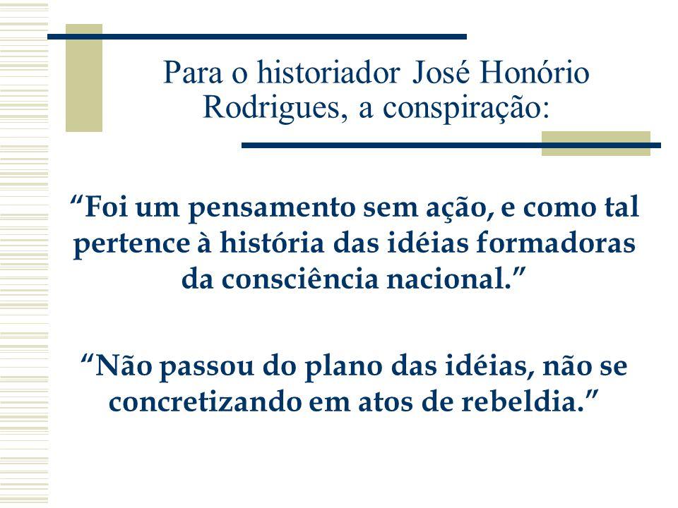 Para o historiador José Honório Rodrigues, a conspiração: Foi um pensamento sem ação, e como tal pertence à história das idéias formadoras da consciên