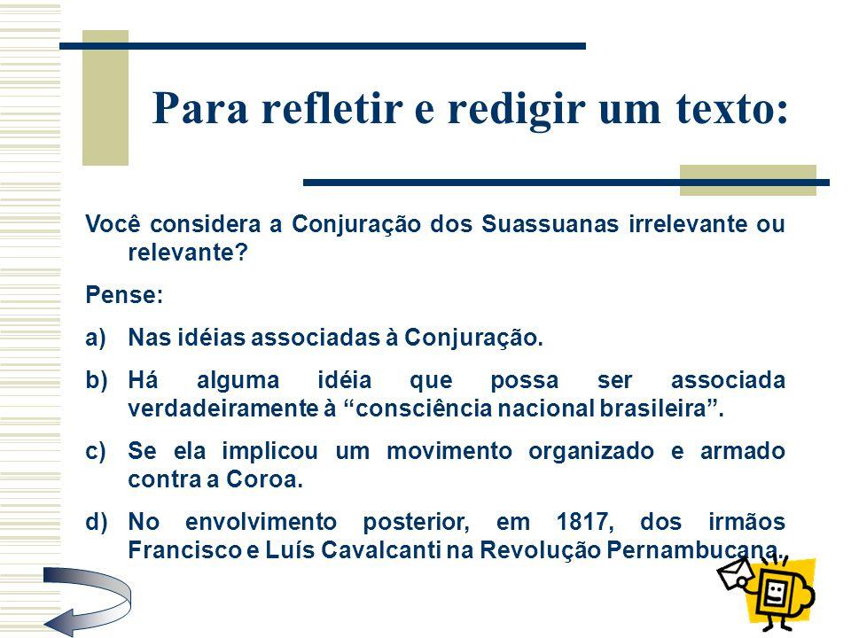 Para refletir e redigir um texto: Você considera a Conjuração dos Suassuanas irrelevante ou relevante? Pense: a)Nas idéias associadas à Conjuração. b)