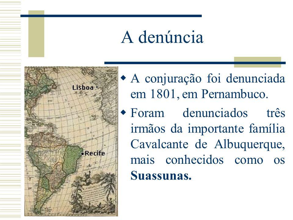 A denúncia A conjuração foi denunciada em 1801, em Pernambuco. Foram denunciados três irmãos da importante família Cavalcante de Albuquerque, mais con