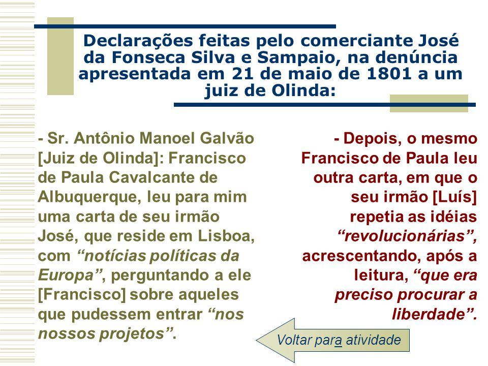 Declarações feitas pelo comerciante José da Fonseca Silva e Sampaio, na denúncia apresentada em 21 de maio de 1801 a um juiz de Olinda: - Sr. Antônio