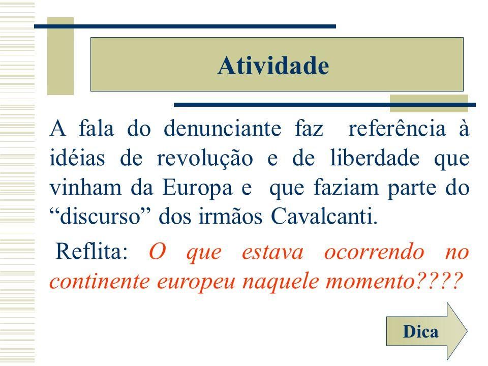 A fala do denunciante faz referência à idéias de revolução e de liberdade que vinham da Europa e que faziam parte do discurso dos irmãos Cavalcanti. R