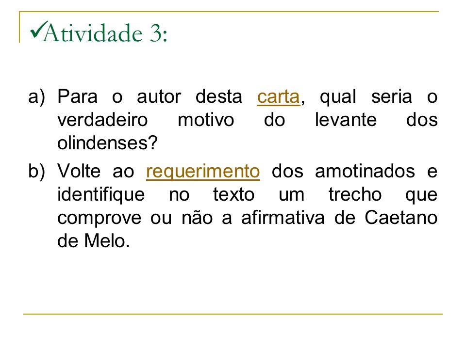 Atividade 3: a)Para o autor desta carta, qual seria o verdadeiro motivo do levante dos olindenses?carta b) Volte ao requerimento dos amotinados e iden
