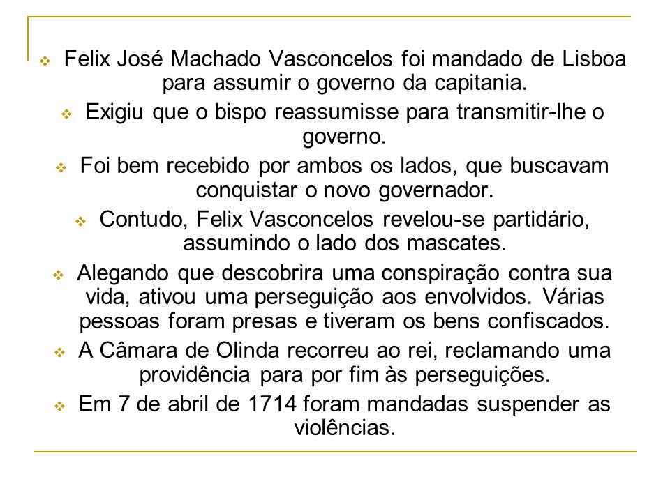 Felix José Machado Vasconcelos foi mandado de Lisboa para assumir o governo da capitania. Exigiu que o bispo reassumisse para transmitir-lhe o governo