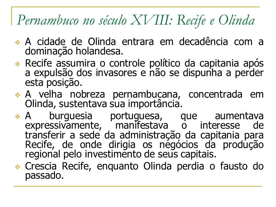 Pernambuco no século XVIII: Recife e Olinda A cidade de Olinda entrara em decadência com a dominação holandesa. Recife assumira o controle político da