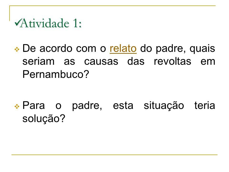 Atividade 1: Atividade 1: De acordo com o relato do padre, quais seriam as causas das revoltas em Pernambuco?relato Para o padre, esta situação teria solução?