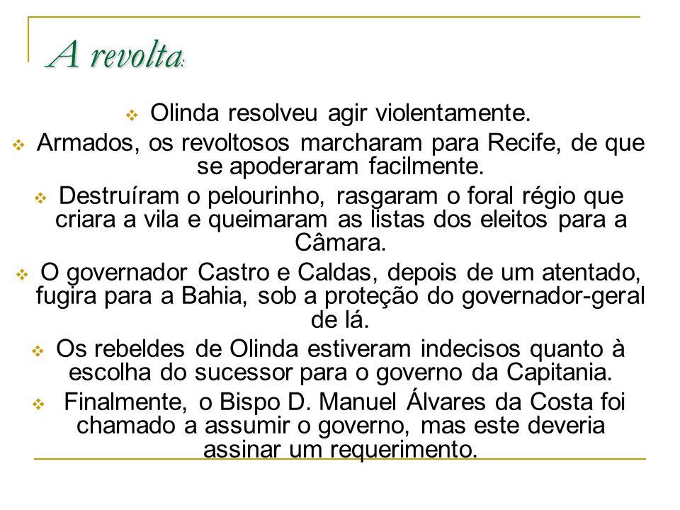 Olinda resolveu agir violentamente. Armados, os revoltosos marcharam para Recife, de que se apoderaram facilmente. Destruíram o pelourinho, rasgaram o