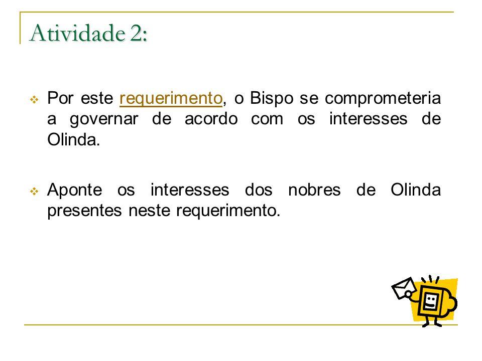 Atividade 2: Por este requerimento, o Bispo se comprometeria a governar de acordo com os interesses de Olinda.requerimento Aponte os interesses dos nobres de Olinda presentes neste requerimento.