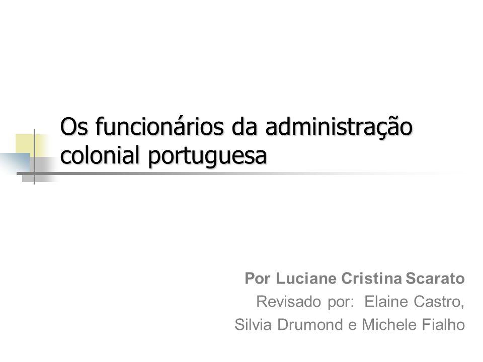 Os funcionários da administração colonial portuguesa Por Luciane Cristina Scarato Revisado por: Elaine Castro, Silvia Drumond e Michele Fialho