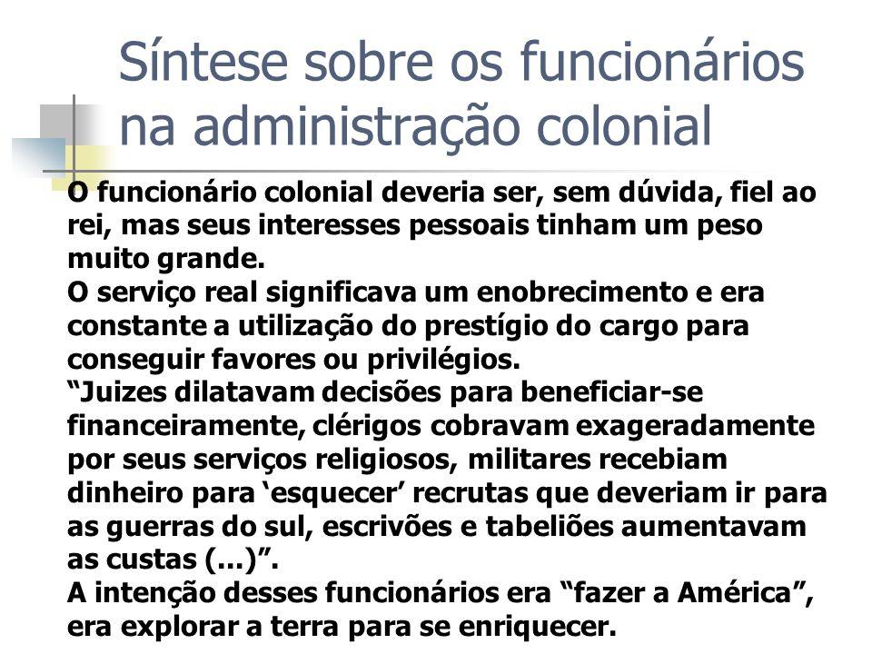 Síntese sobre os funcionários na administração colonial O funcionário colonial deveria ser, sem dúvida, fiel ao rei, mas seus interesses pessoais tinh