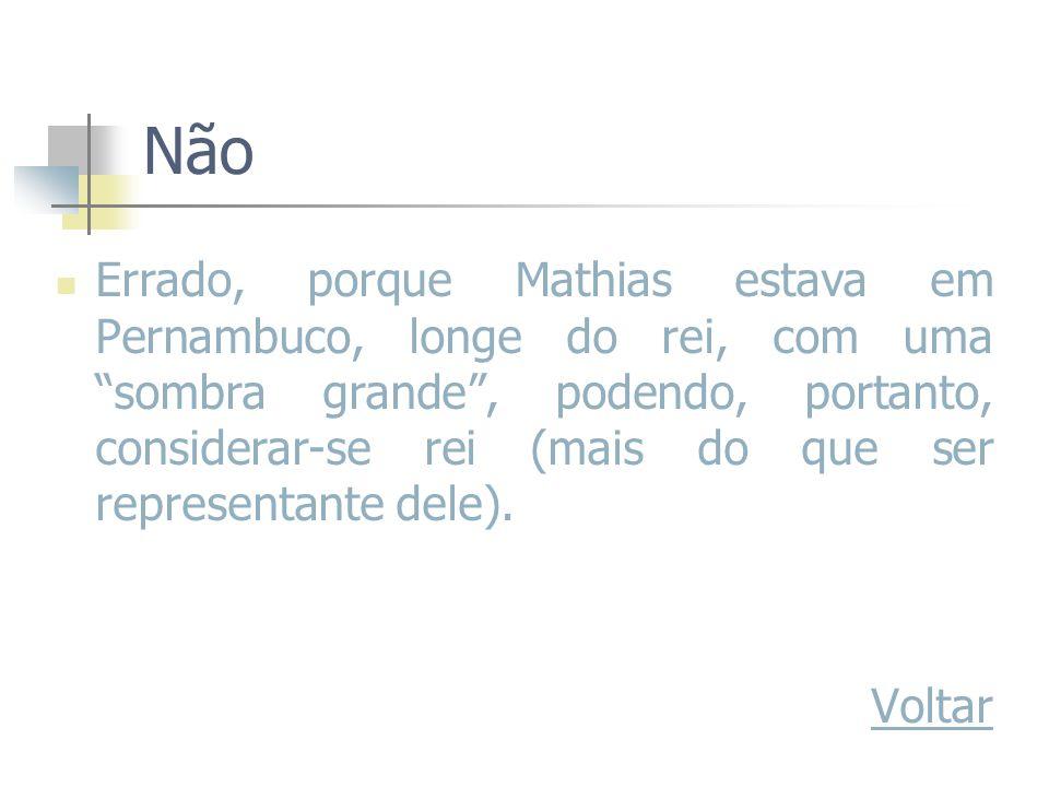 Não Errado, porque Mathias estava em Pernambuco, longe do rei, com uma sombra grande, podendo, portanto, considerar-se rei (mais do que ser representa