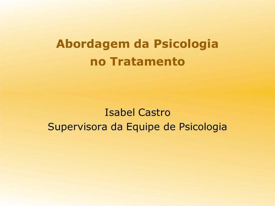Abordagem da Psicologia no Tratamento Isabel Castro Supervisora da Equipe de Psicologia