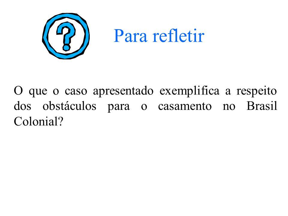 O que o caso apresentado exemplifica a respeito dos obstáculos para o casamento no Brasil Colonial? Para refletir