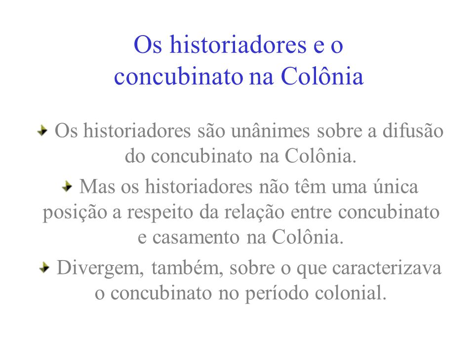 Os historiadores e o concubinato na Colônia Os historiadores são unânimes sobre a difusão do concubinato na Colônia. Mas os historiadores não têm uma