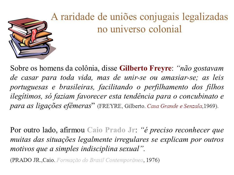 A raridade de uniões conjugais legalizadas no universo colonial Sobre os homens da colônia, disse Gilberto Freyre: não gostavam de casar para toda vid