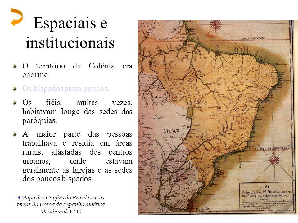 Espaciais e institucionais O território da Colônia era enorme. Os bispados eram poucos. Os fiéis, muitas vezes, habitavam longe das sedes das paróquia