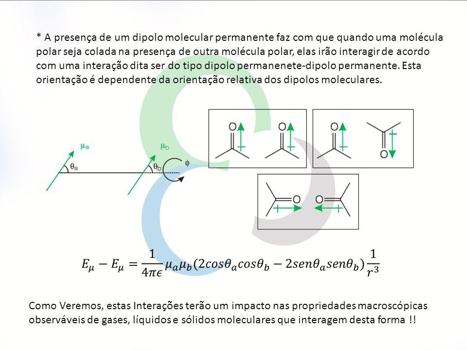 * A presença de um dipolo molecular permanente faz com que quando uma molécula polar seja colada na presença de outra molécula polar, elas irão interagir de acordo com uma interação dita ser do tipo dipolo permanenete-dipolo permanente.