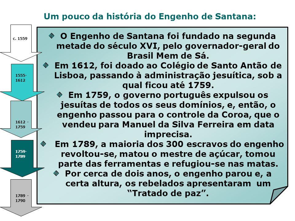Um pouco da história do Engenho de Santana: c. 1559 1612 - 1759 1555- 1612 1759- 1789 1789 - 1790 O Engenho de Santana foi fundado na segunda metade d