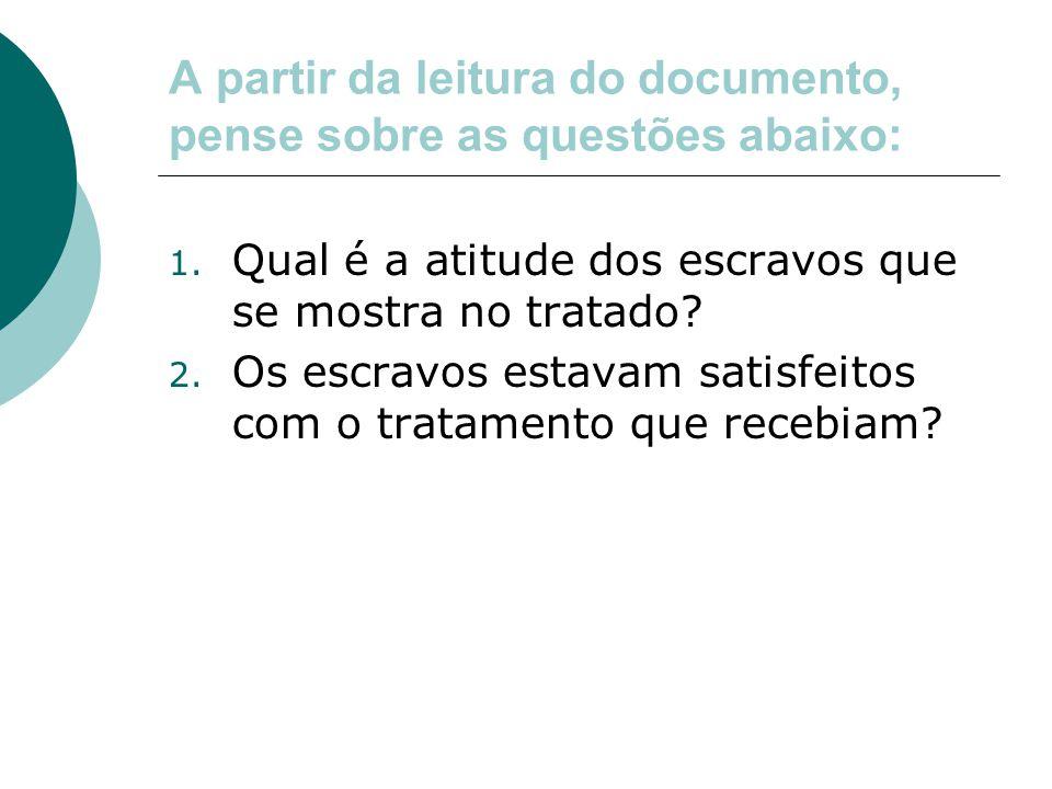 A partir da leitura do documento, pense sobre as questões abaixo: 1. Qual é a atitude dos escravos que se mostra no tratado? 2. Os escravos estavam sa