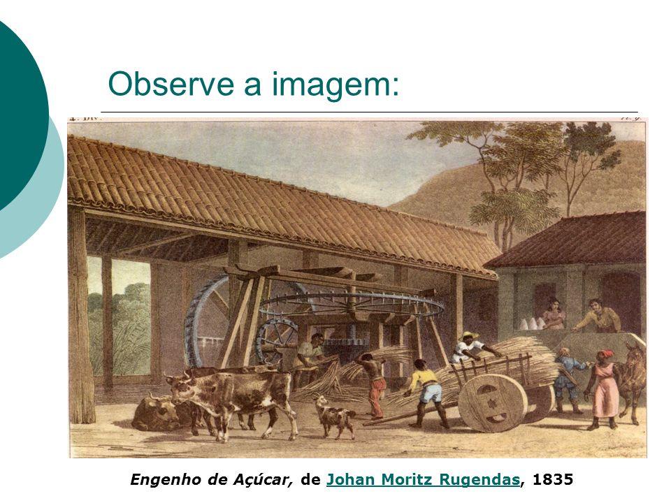 Observe a imagem: Engenho de Açúcar, de Johan Moritz Rugendas, 1835Johan Moritz Rugendas