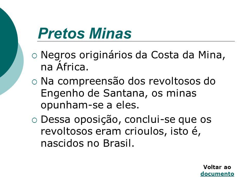 Pretos Minas Negros originários da Costa da Mina, na África. Na compreensão dos revoltosos do Engenho de Santana, os minas opunham-se a eles. Dessa op