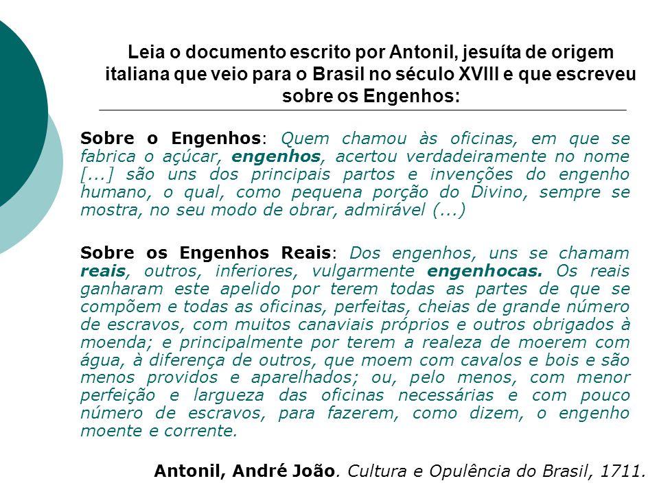 Leia o documento escrito por Antonil, jesuíta de origem italiana que veio para o Brasil no século XVIII e que escreveu sobre os Engenhos: Sobre o Enge