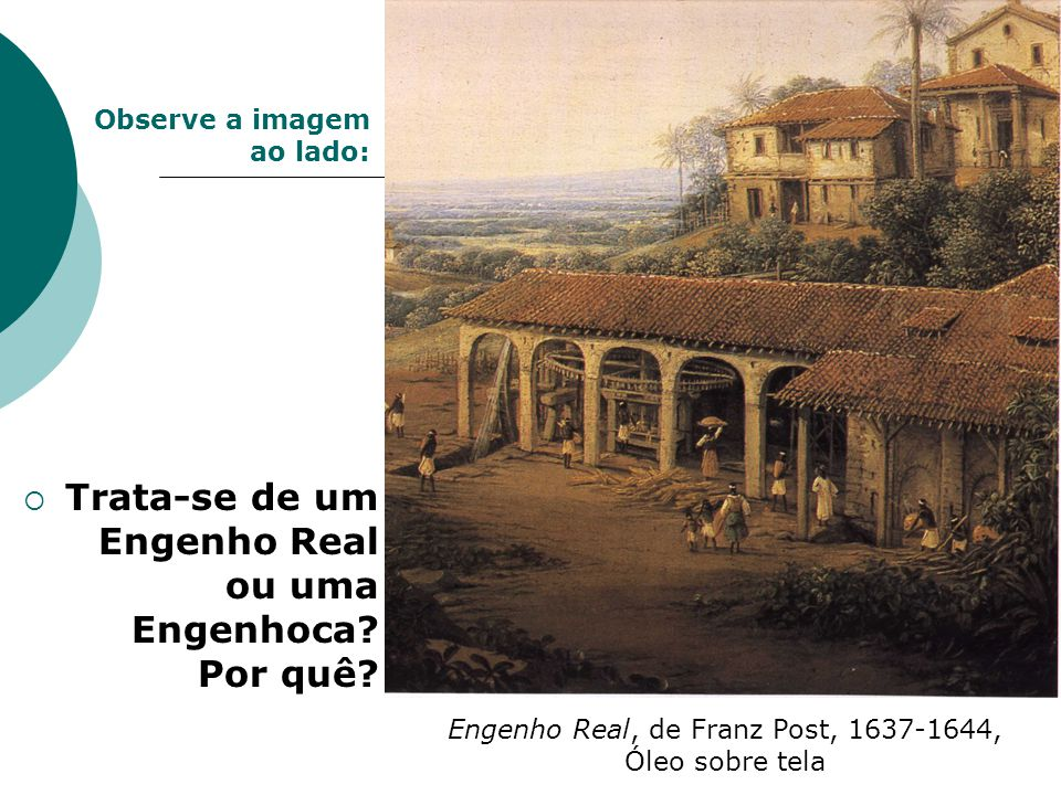 Engenho Real, de Franz Post, 1637-1644, Óleo sobre tela Trata-se de um Engenho Real ou uma Engenhoca? Por quê? Observe a imagem ao lado: